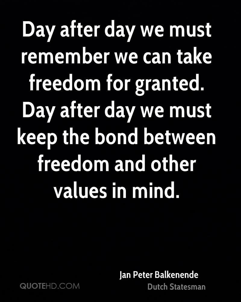 Day after day we must remember we can take freedom for granted. Day after day we must keep the bond between freedom and other values in mind.