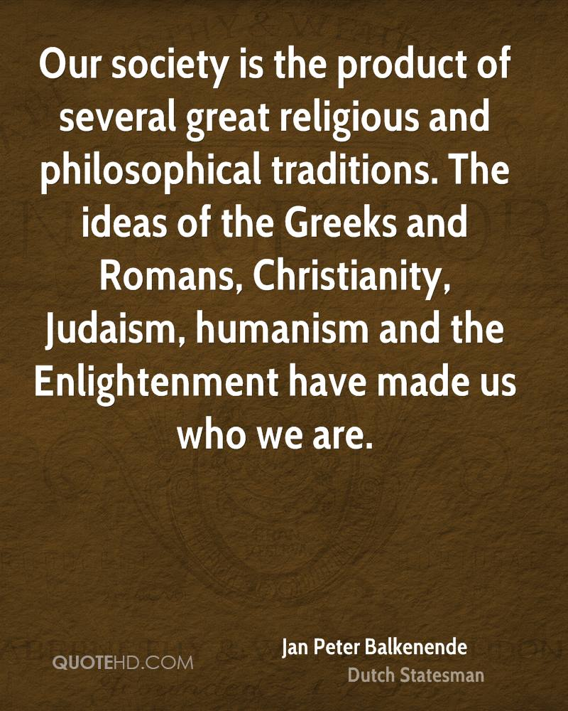 Our society is the product of several great religious and philosophical traditions. The ideas of the Greeks and Romans, Christianity, Judaism, humanism and the Enlightenment have made us who we are.