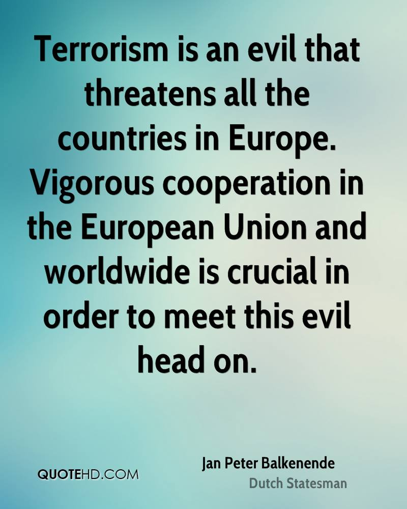 Terrorism is an evil that threatens all the countries in Europe. Vigorous cooperation in the European Union and worldwide is crucial in order to meet this evil head on.