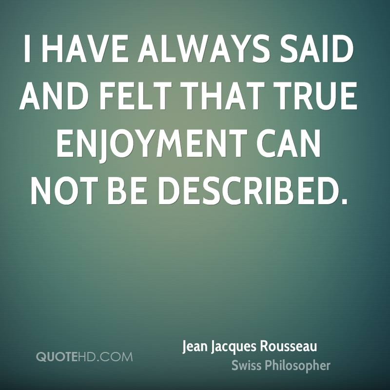 I have always said and felt that true enjoyment can not be described.