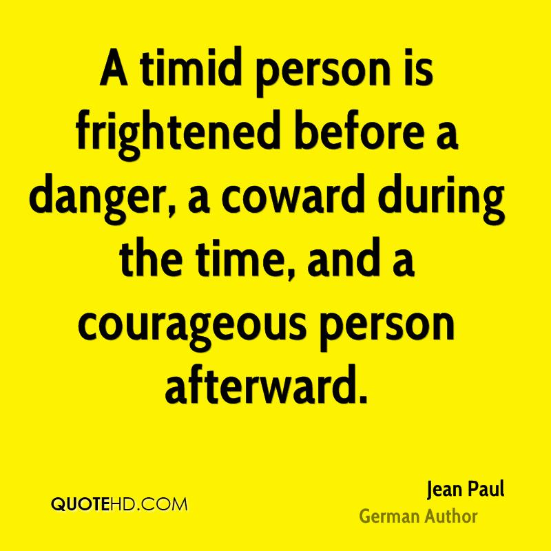 A timid person is frightened before a danger, a coward during the time, and a courageous person afterward.