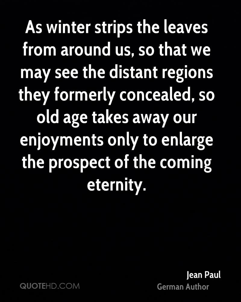 As winter strips the leaves from around us, so that we may see the distant regions they formerly concealed, so old age takes away our enjoyments only to enlarge the prospect of the coming eternity.