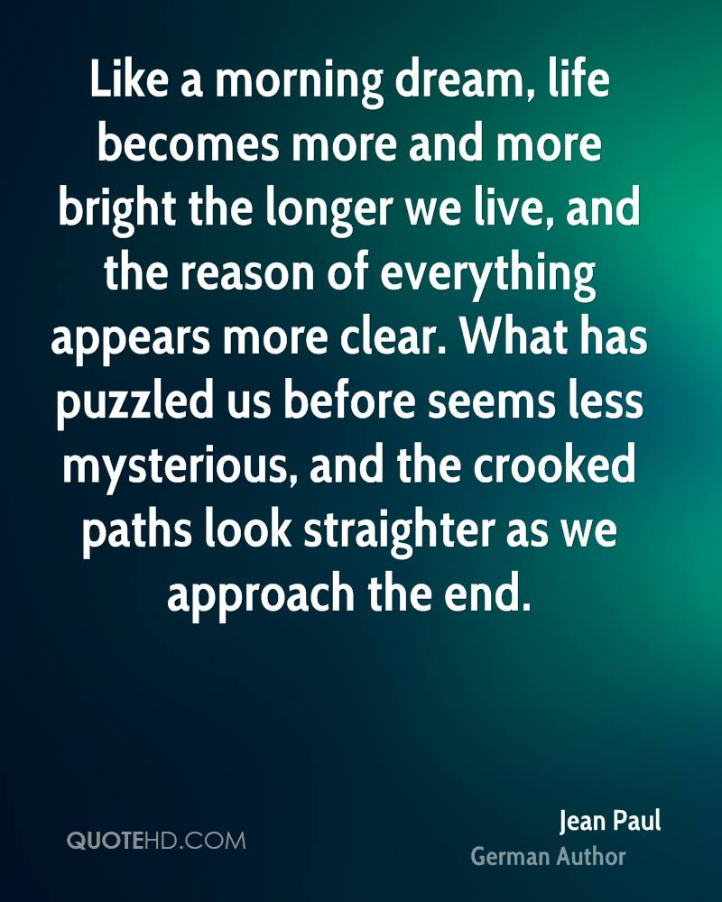 Like a morning dream, life becomes more and more bright the longer we live, and the reason of everything appears more clear. What has puzzled us before seems less mysterious, and the crooked paths look straighter as we approach the end.