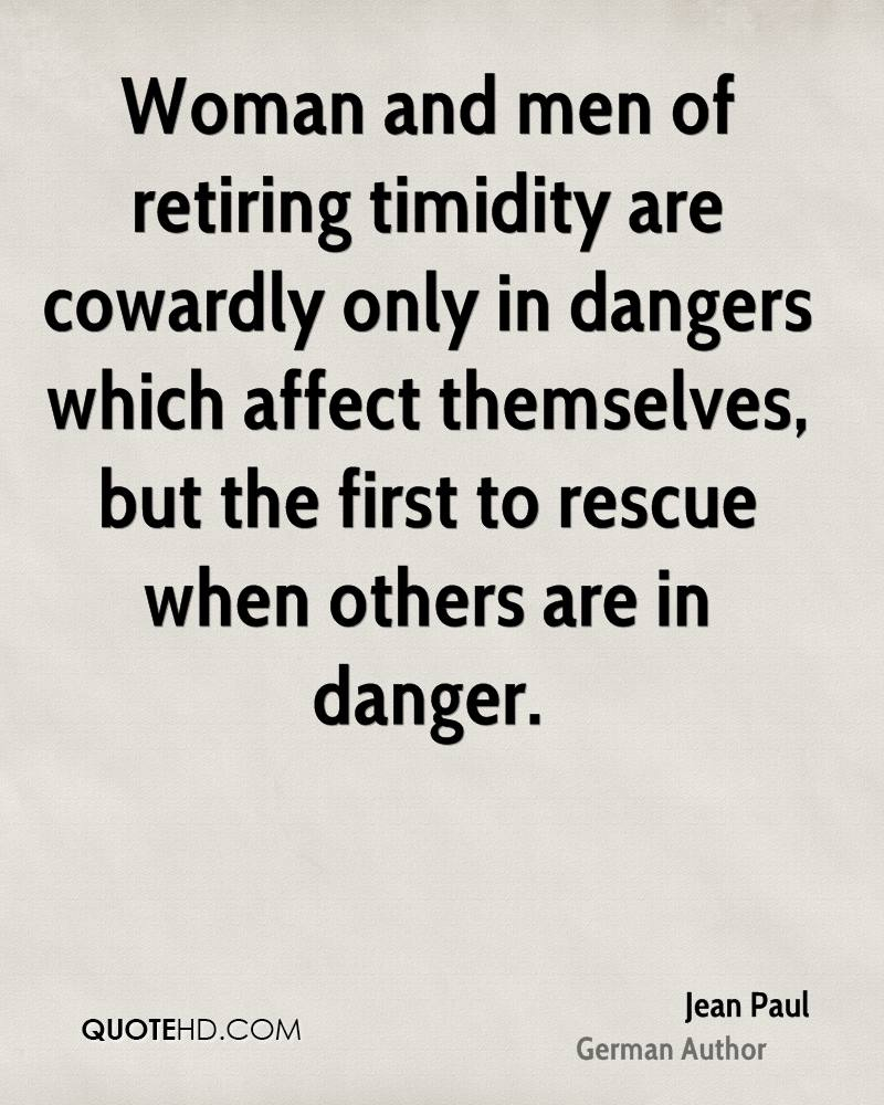 Woman and men of retiring timidity are cowardly only in dangers which affect themselves, but the first to rescue when others are in danger.