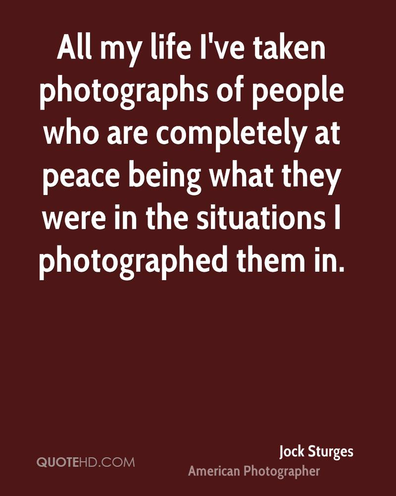 All my life I've taken photographs of people who are completely at peace being what they were in the situations I photographed them in.