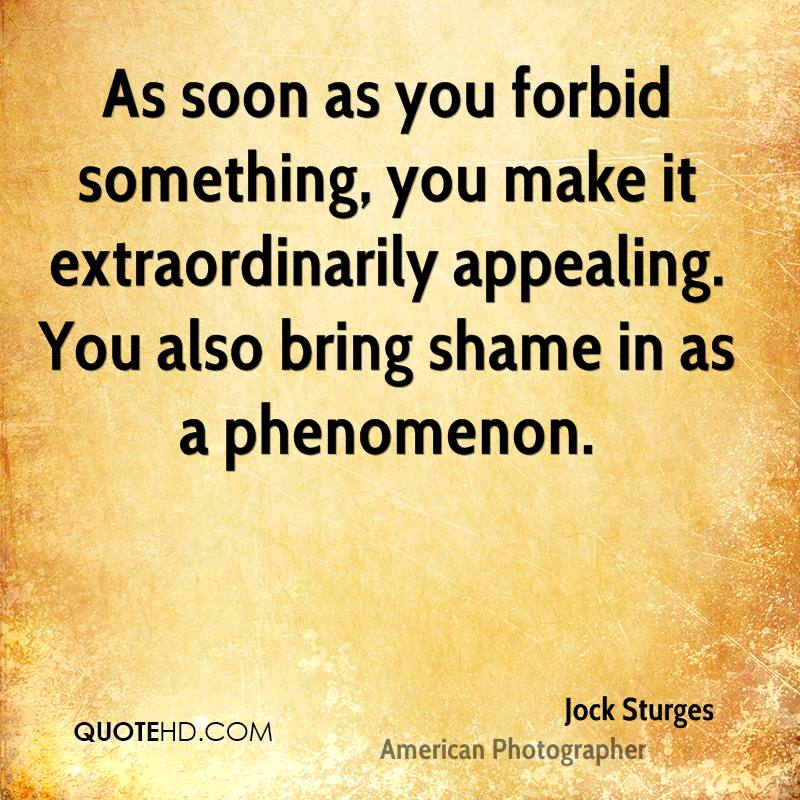 As soon as you forbid something, you make it extraordinarily appealing. You also bring shame in as a phenomenon.