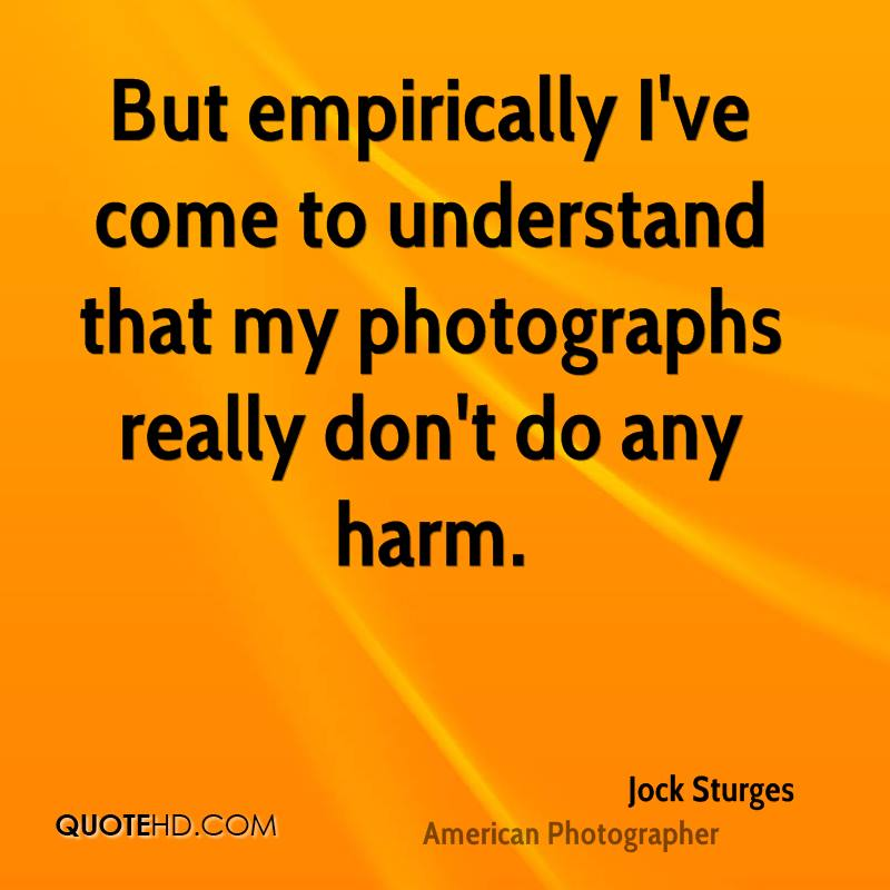But empirically I've come to understand that my photographs really don't do any harm.