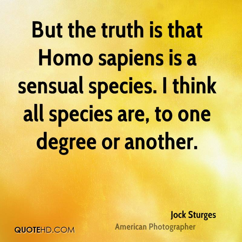 But the truth is that Homo sapiens is a sensual species. I think all species are, to one degree or another.