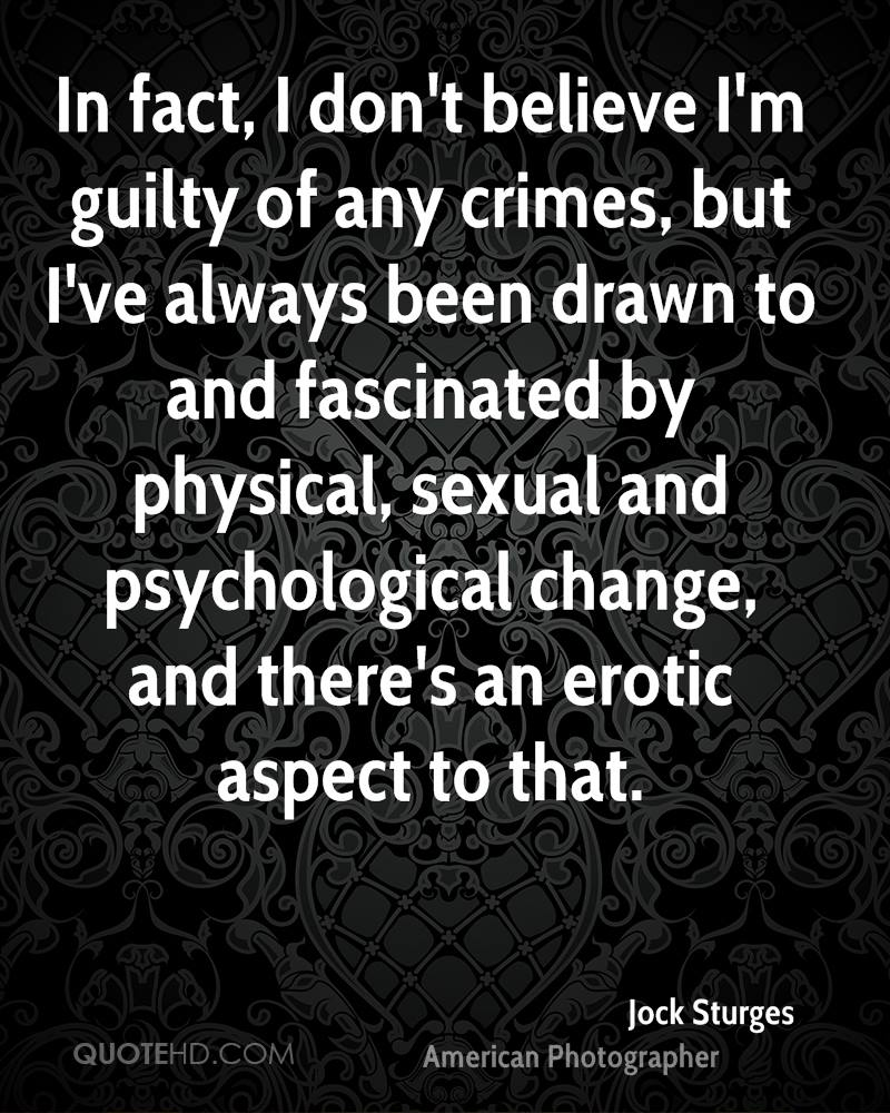 In fact, I don't believe I'm guilty of any crimes, but I've always been drawn to and fascinated by physical, sexual and psychological change, and there's an erotic aspect to that.