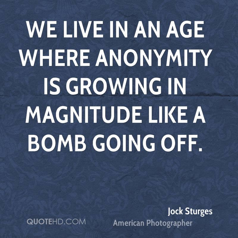 We live in an age where anonymity is growing in magnitude like a bomb going off.