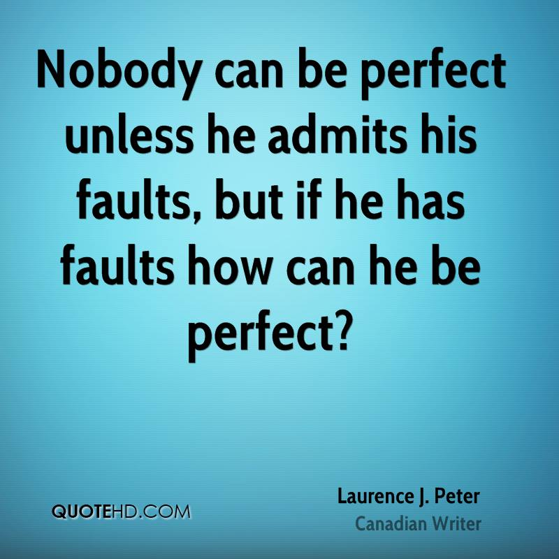 Nobody can be perfect unless he admits his faults, but if he has faults how can he be perfect?