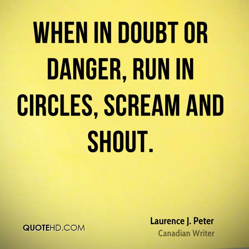 When in doubt or danger, run in circles, scream and shout.