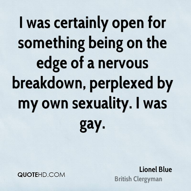 I was certainly open for something being on the edge of a nervous breakdown, perplexed by my own sexuality. I was gay.
