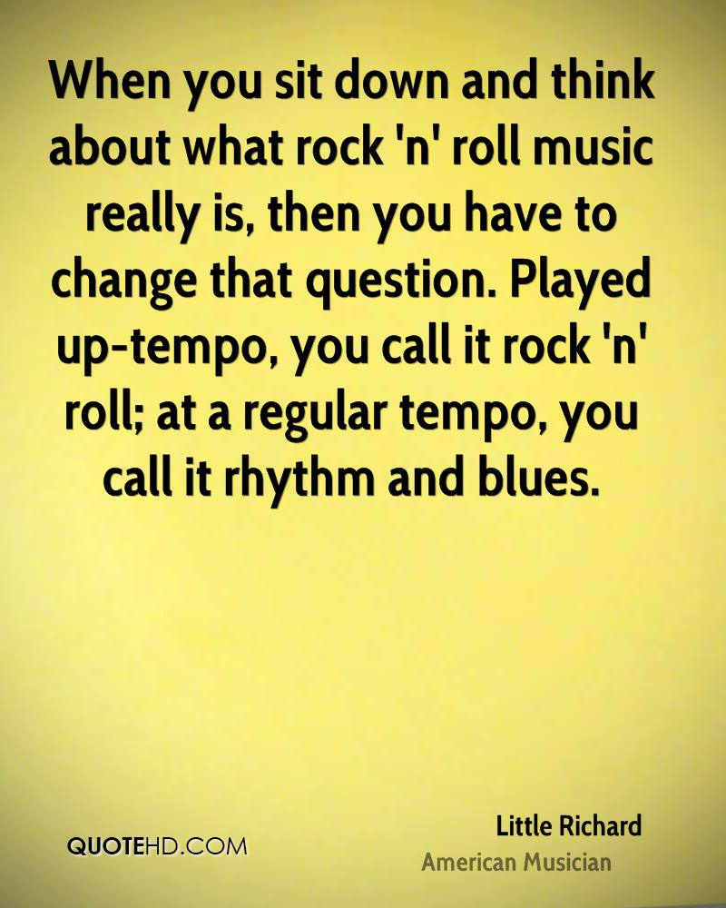 When you sit down and think about what rock 'n' roll music really is, then you have to change that question. Played up-tempo, you call it rock 'n' roll; at a regular tempo, you call it rhythm and blues.