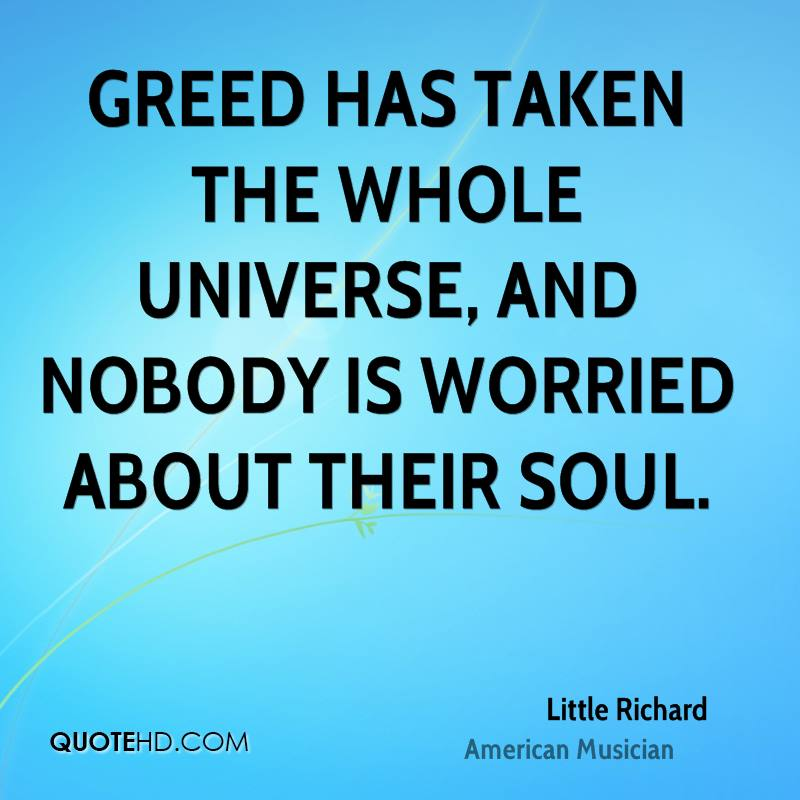 Greed has taken the whole universe, and nobody is worried about their soul.