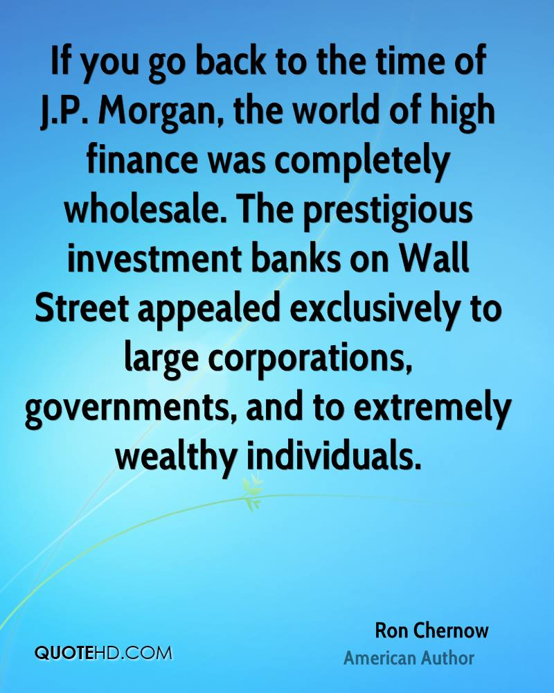 If you go back to the time of J.P. Morgan, the world of high finance was completely wholesale. The prestigious investment banks on Wall Street appealed exclusively to large corporations, governments, and to extremely wealthy individuals.