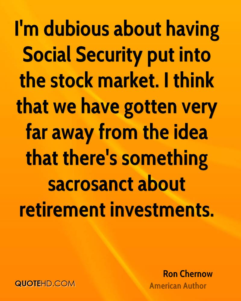 I'm dubious about having Social Security put into the stock market. I think that we have gotten very far away from the idea that there's something sacrosanct about retirement investments.