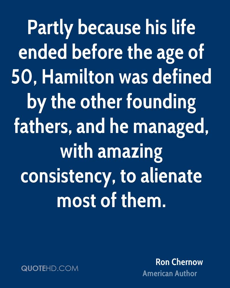 Partly because his life ended before the age of 50, Hamilton was defined by the other founding fathers, and he managed, with amazing consistency, to alienate most of them.