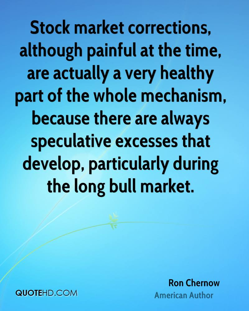 Stock market corrections, although painful at the time, are actually a very healthy part of the whole mechanism, because there are always speculative excesses that develop, particularly during the long bull market.