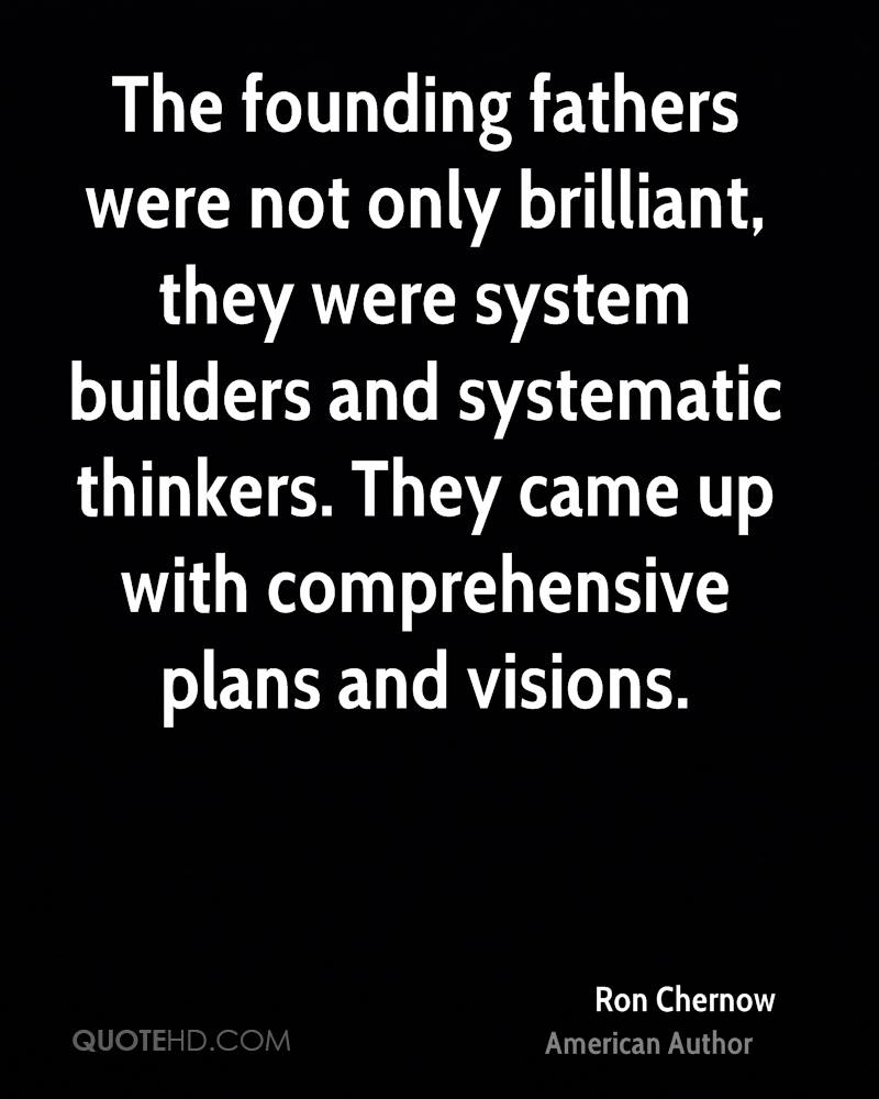 The founding fathers were not only brilliant, they were system builders and systematic thinkers. They came up with comprehensive plans and visions.