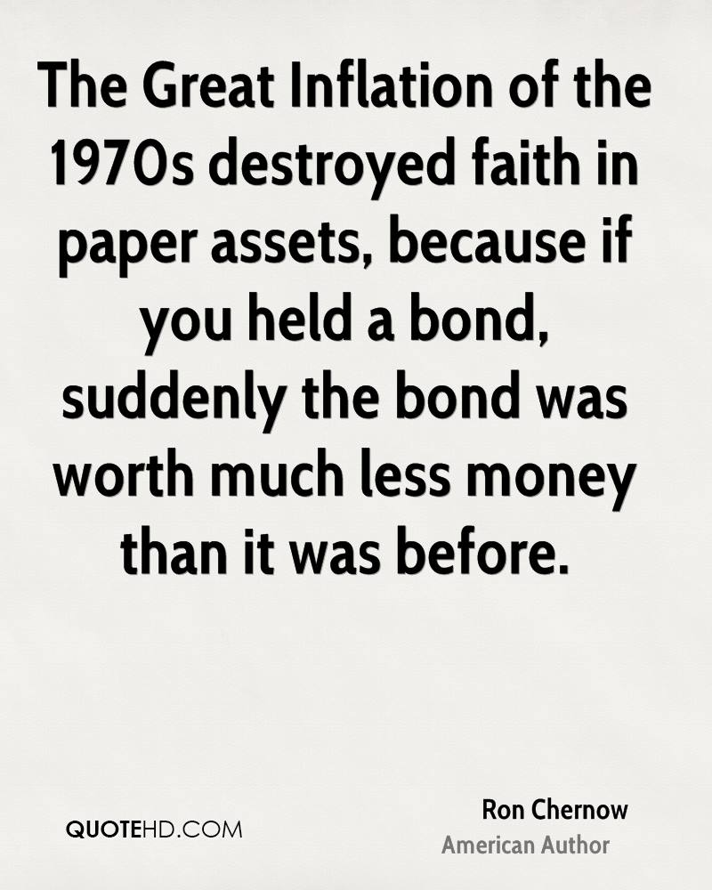 The Great Inflation of the 1970s destroyed faith in paper assets, because if you held a bond, suddenly the bond was worth much less money than it was before.