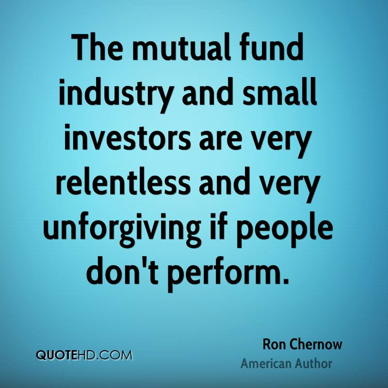 The mutual fund industry and small investors are very relentless and very unforgiving if people don't perform.