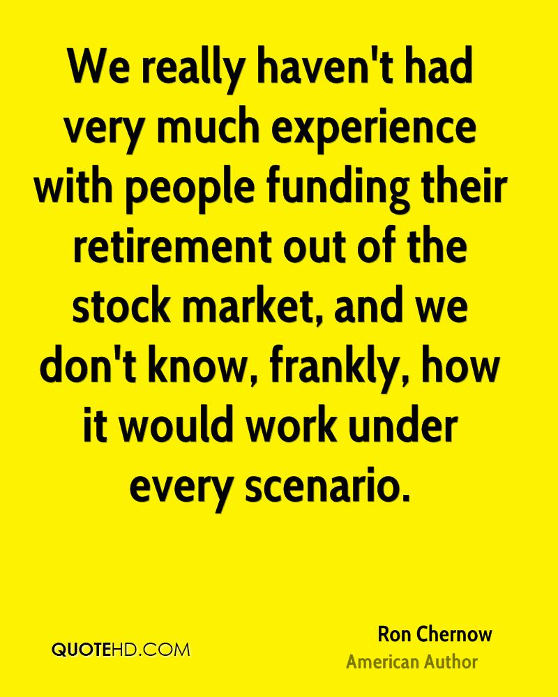 We really haven't had very much experience with people funding their retirement out of the stock market, and we don't know, frankly, how it would work under every scenario.