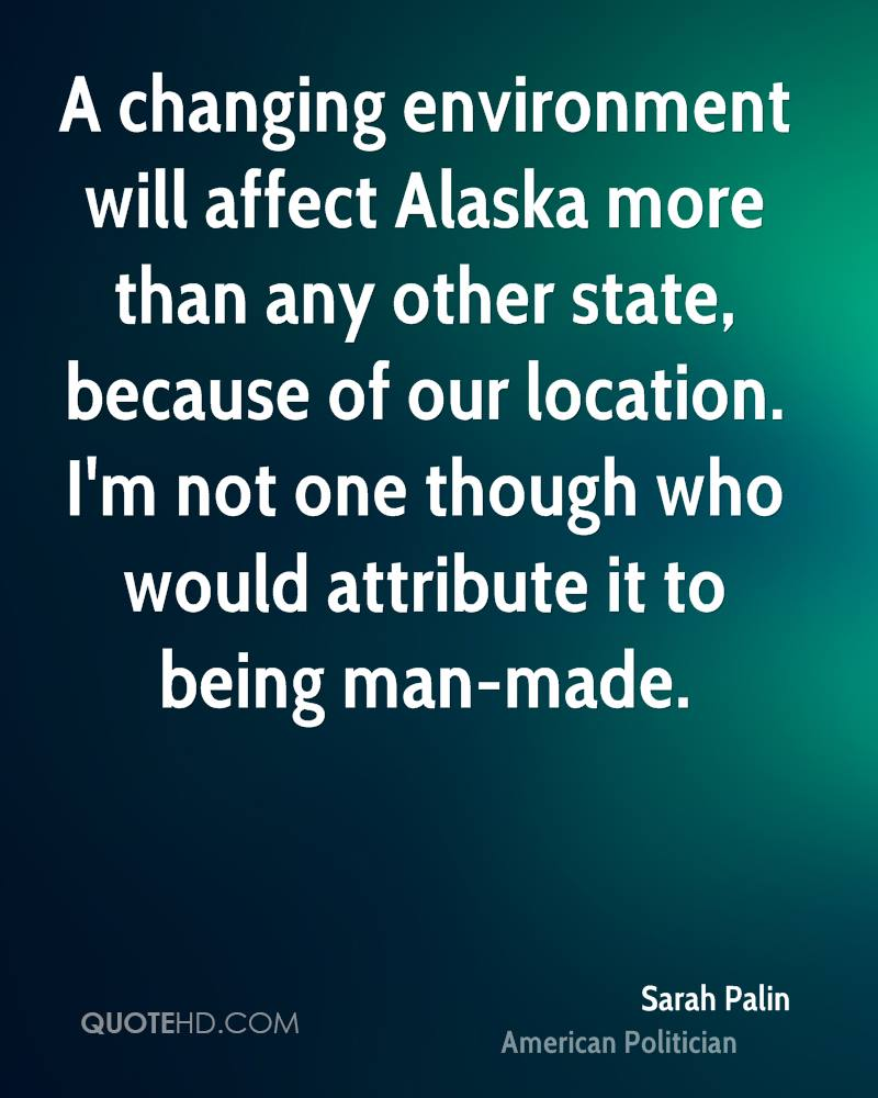 A changing environment will affect Alaska more than any other state, because of our location. I'm not one though who would attribute it to being man-made.