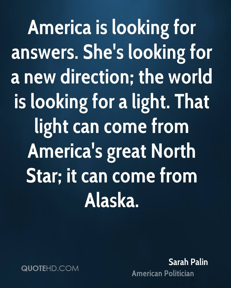 America is looking for answers. She's looking for a new direction; the world is looking for a light. That light can come from America's great North Star; it can come from Alaska.
