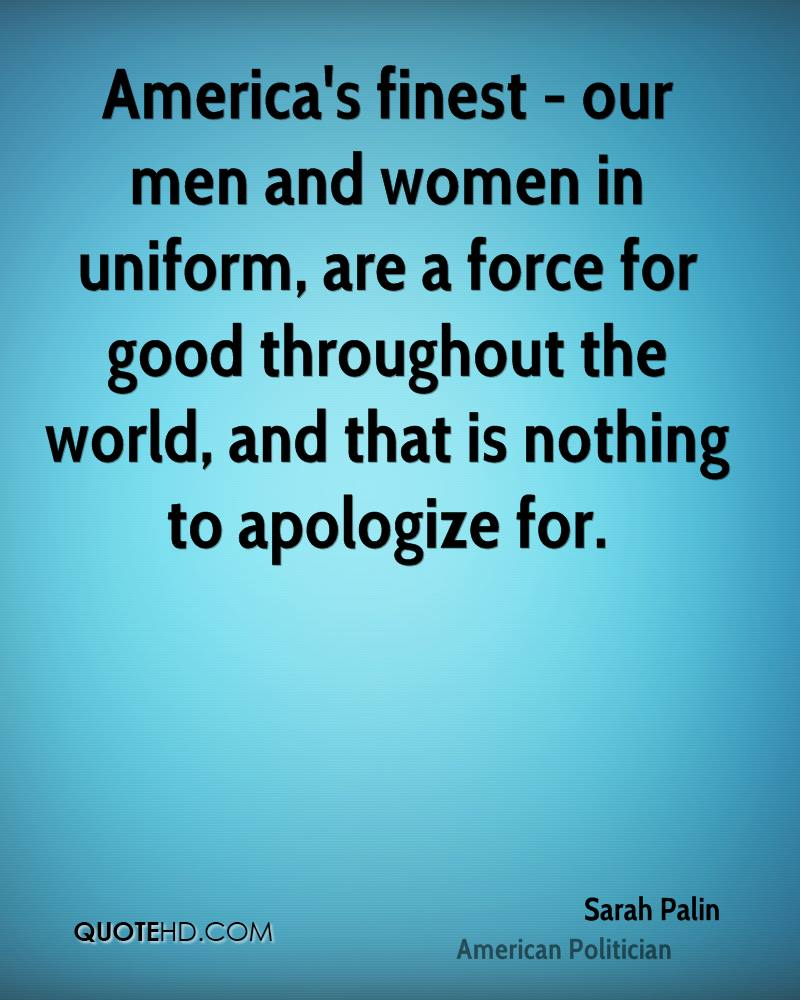 America's finest - our men and women in uniform, are a force for good throughout the world, and that is nothing to apologize for.