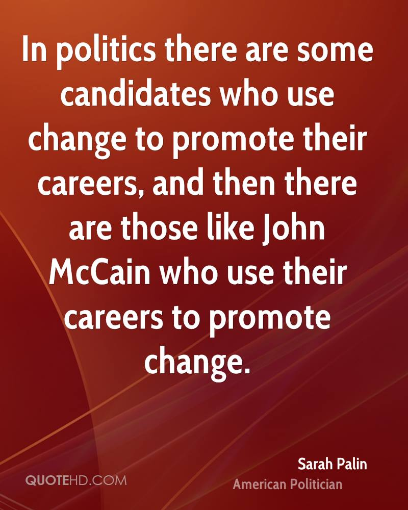 In politics there are some candidates who use change to promote their careers, and then there are those like John McCain who use their careers to promote change.
