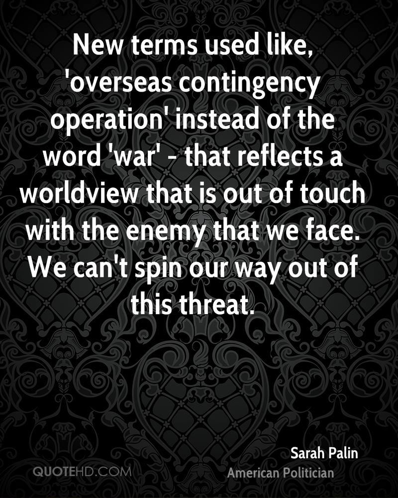 New terms used like, 'overseas contingency operation' instead of the word 'war' - that reflects a worldview that is out of touch with the enemy that we face. We can't spin our way out of this threat.