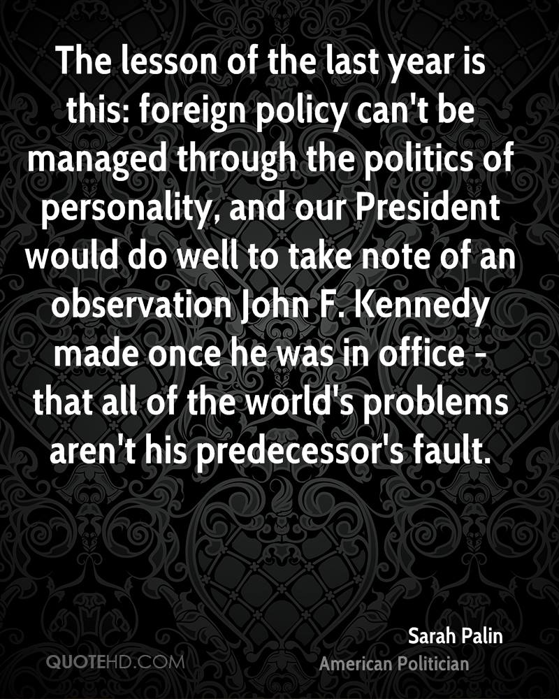 The lesson of the last year is this: foreign policy can't be managed through the politics of personality, and our President would do well to take note of an observation John F. Kennedy made once he was in office - that all of the world's problems aren't his predecessor's fault.