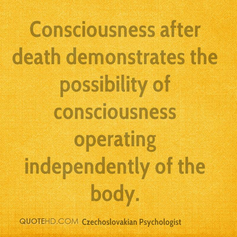 after consciousness death essay human life possibility survival Infinite survival in a limited physical body (for those who believe in the resurrection of the body) involves continuation of human consciousness which is a consciousness that is finite and developed in awareness of the finitude of human life.