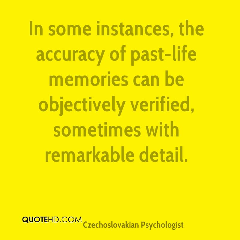 In some instances, the accuracy of past-life memories can be objectively verified, sometimes with remarkable detail.