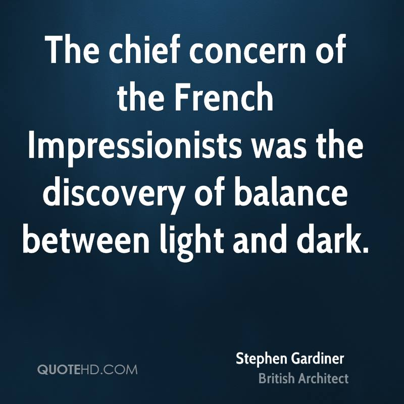 The chief concern of the French Impressionists was the discovery of balance between light and dark.