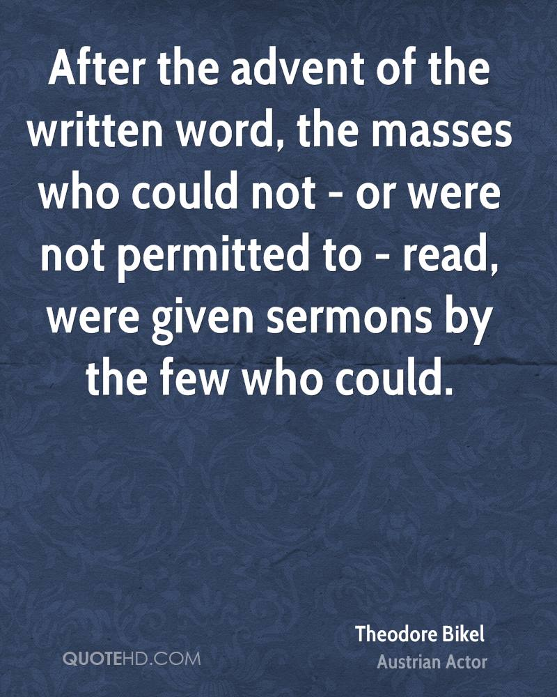 After the advent of the written word, the masses who could not - or were not permitted to - read, were given sermons by the few who could.