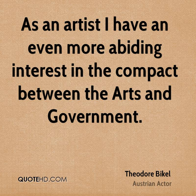 As an artist I have an even more abiding interest in the compact between the Arts and Government.