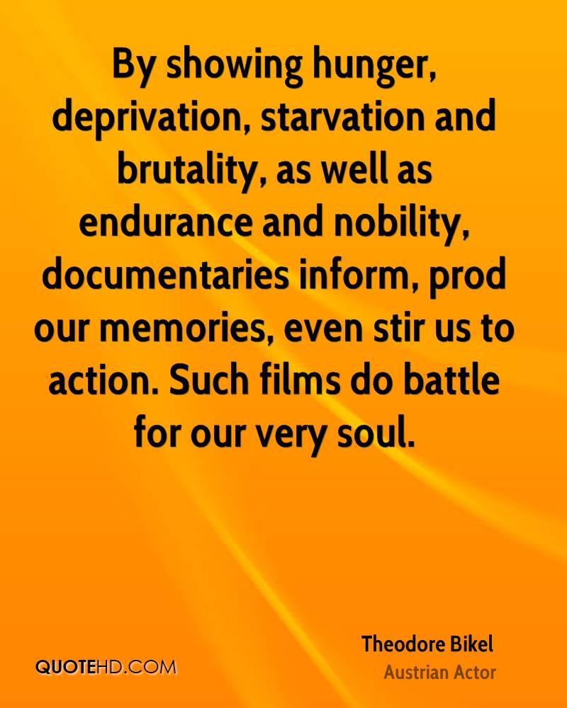 By showing hunger, deprivation, starvation and brutality, as well as endurance and nobility, documentaries inform, prod our memories, even stir us to action. Such films do battle for our very soul.
