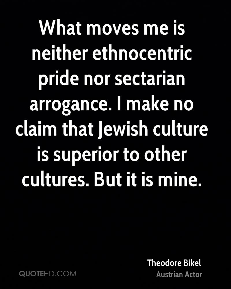What moves me is neither ethnocentric pride nor sectarian arrogance. I make no claim that Jewish culture is superior to other cultures. But it is mine.