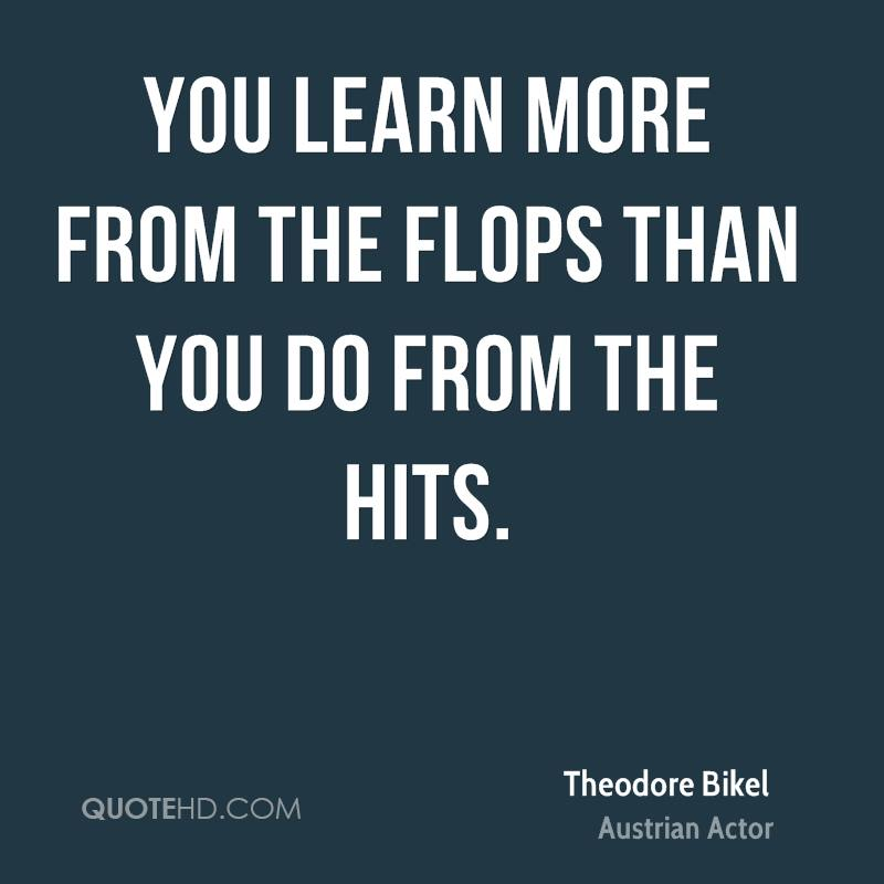 You learn more from the flops than you do from the hits.