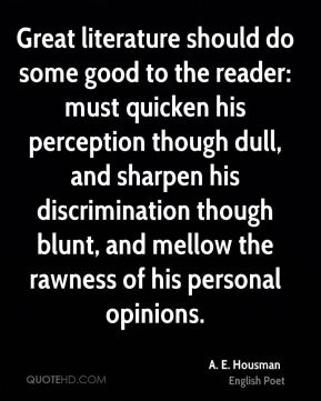 A. E. Housman - Great literature should do some good to the reader: must quicken his perception though dull, and sharpen his discrimination though blunt, and mellow the rawness of his personal opinions.