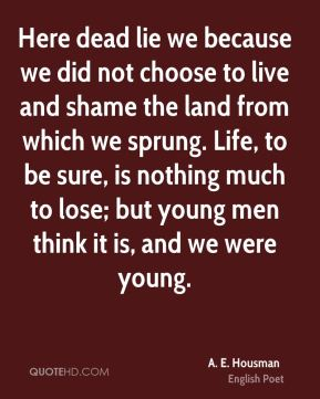 Here dead lie we because we did not choose to live and shame the land from which we sprung. Life, to be sure, is nothing much to lose; but young men think it is, and we were young.