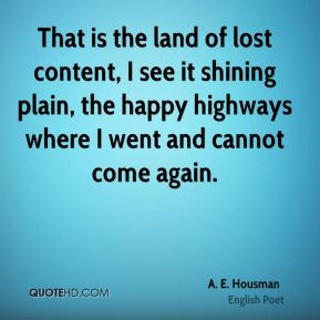 That is the land of lost content, I see it shining plain, the happy highways where I went and cannot come again.