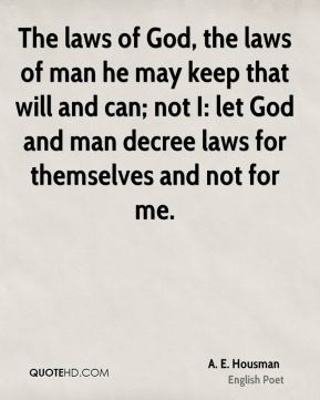The laws of God, the laws of man he may keep that will and can; not I: let God and man decree laws for themselves and not for me.