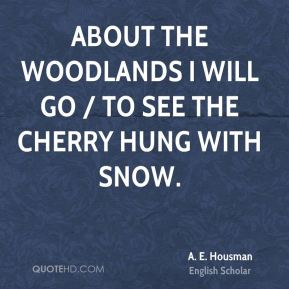 A. E. Housman - About the woodlands I will go / To see the cherry hung with snow.