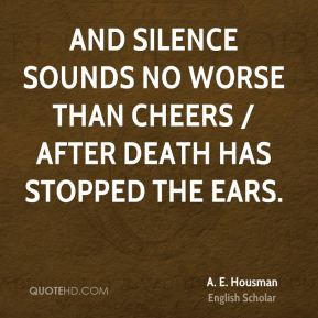 A. E. Housman - And silence sounds no worse than cheers / After death has stopped the ears.