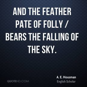 A. E. Housman - And the feather pate of folly / Bears the falling of the sky.