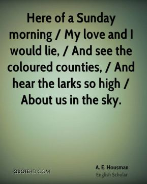 A. E. Housman - Here of a Sunday morning / My love and I would lie, / And see the coloured counties, / And hear the larks so high / About us in the sky.