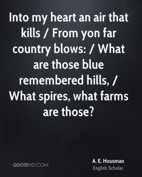 Into my heart an air that kills / From yon far country blows: / What are those blue remembered hills, / What spires, what farms are those?